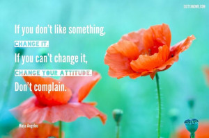 "... change it, change your attitude. Don't complain."" - Maya Angelou"