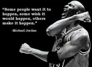 Make it happen. Wishing only gets you so far.