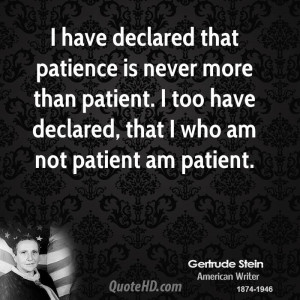 declared that patience is never more than patient. I too have declared ...