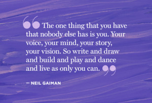 The one thing that you have that nobody else has is you. Your voice ...