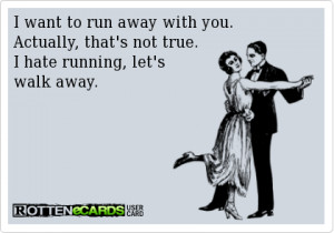 want to run away with you. Actually, that's not true. I hate running ...