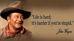 Life is hard; it's harder if you're stupid. - John Wayne