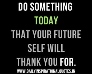 ... Today That Your Future Self Will Thank You For ~ Inspirational Quote