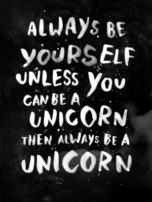 Always be yourself. Unless you can be a unicorn, then always be a ...