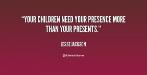 Your children need your presence more than your presents.""