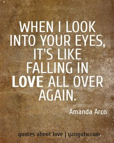 When I look into your eyes, it's like falling in love all over again ...