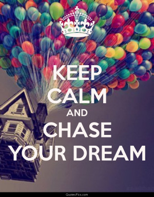 Keep calm and chase your dream – Anonymous