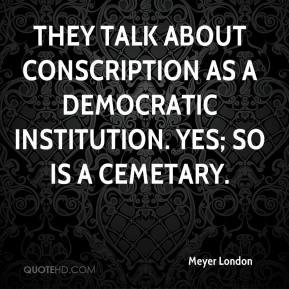They talk about conscription as a democratic institution. Yes; so is a ...