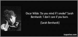 Wilde: 'Do you mind if I smoke?' Sarah Bernhardt: 'I don't care if you ...