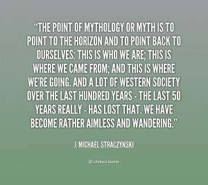 The point of mythology or myth is to point to the horizon and to ...