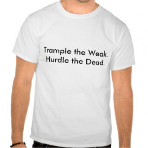 Trample the Weak.Hurdle the Dead. Shirts