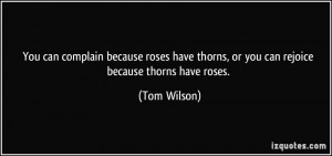 ... roses have thorns, or you can rejoice because thorns have roses. - Tom
