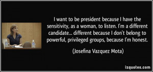 want to be president because I have the sensitivity, as a woman, to ...