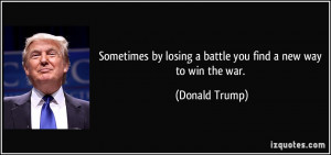 ... by losing a battle you find a new way to win the war. - Donald Trump
