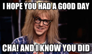 Garth Waynes world - i hope you had a good day cha and i know you did