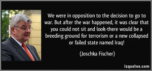 We were in opposition to the decision to go to war. But after the war ...