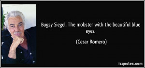 Bugsy Siegel. The mobster with the beautiful blue eyes. - Cesar Romero