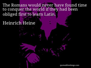 Heinrich Heine - quote -- The Romans would never have found time to ...