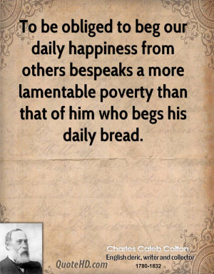 To be obliged to beg our daily happiness from others bespeaks a more ...