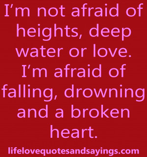 ... love. I'm afraid of falling, drowning and a broken heart…unknown
