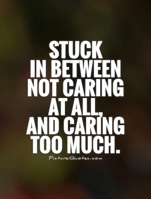 Stuck in between not caring at all, and caring too much Picture Quote ...