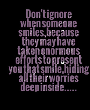 Quotes Picture: don't ignore when someone smiles,because they may have ...