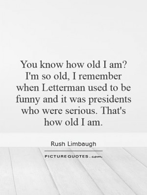 how old I am? I'm so old, I remember when Letterman used to be funny ...