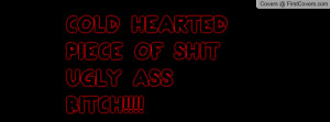 COLD HEARTED PIECE OF SHIT UGLY ASS Profile Facebook Covers