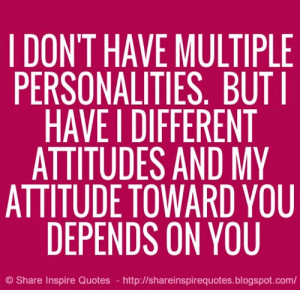 ... have different attitudes and my attitude towards you depends on you