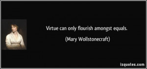 Virtue can only flourish amongst equals. - Mary Wollstonecraft