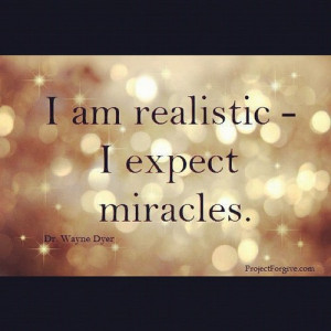 am realistic - I expect miracles.