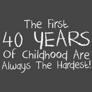 The first 40 years of childhood are . . . .