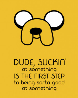 quote:The motivational wisdom of Jake the Dog