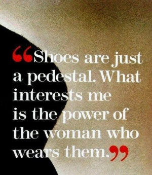 Shoes are just a pedestal. What interests me is the power of the woman ...