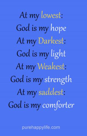... God is my light. At my weakest: God is my strength. At my saddest: God