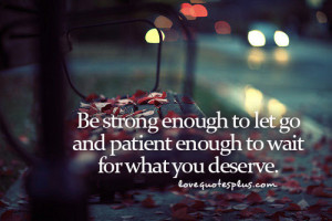... Quotes » Letting Go » Be strong enough to let go and patient enough