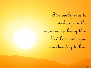 Appreciate life quotes - It's really nice to wake up in the morning ...