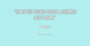 Hip Nip just sounds groovy. A drummer laid it on me.""