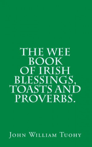 The Wee book of Irish Blessings, Toasts and Proverbs.