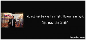 do not just believe I am right, I know I am right. - Nicholas John ...