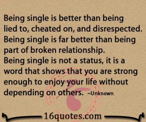 being single is better than being lied to cheated on and disrespected ...