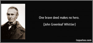 One brave deed makes no hero. - John Greenleaf Whittier