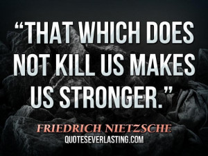 "That which does not kill us makes us stronger."" — Friedrich ..."