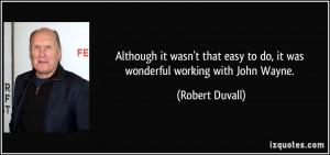 ... easy to do, it was wonderful working with John Wayne. - Robert Duvall