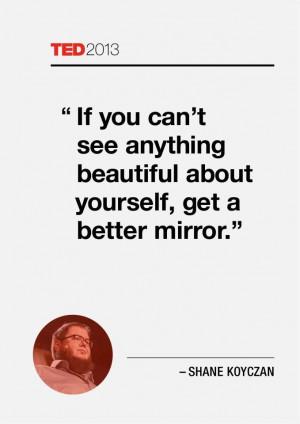 ... beautiful about yourself, get a better mirror. —Shane Koyczan