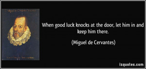 ... at the door, let him in and keep him there. - Miguel de Cervantes