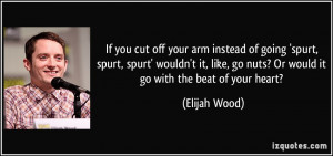 If you cut off your arm instead of going 'spurt, spurt, spurt' wouldn ...