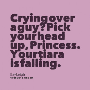 Quotes Picture: crying over a guy? pick your head up, princess your ...