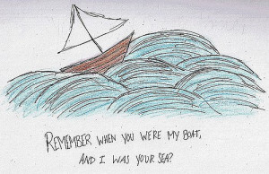 Remember when you were my boat, and I was your sea?