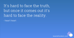 It's hard to face the truth, but once it comes out it's hard to face ...
